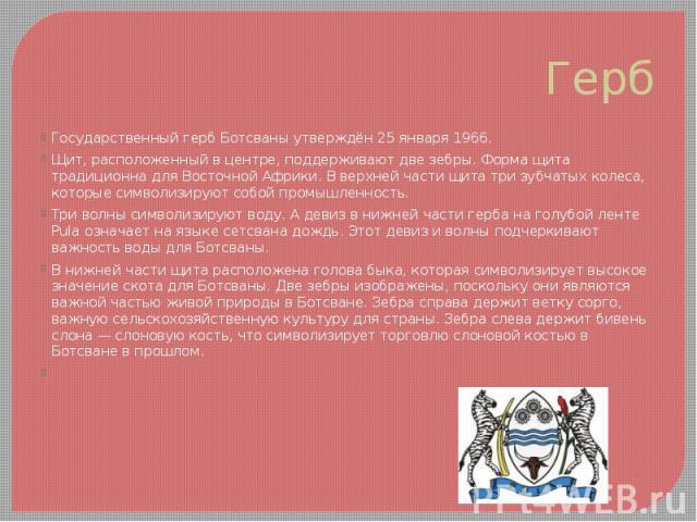 Герб Государственный герб Ботсваны утверждён 25 января 1966. Щит, расположенный в центре, поддерживают две зебры. Форма щита традиционна для Восточной Африки. В верхней части щита три зубчатых колеса, которые символизируют собой промышленность. Три …