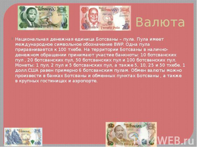 Валюта Национальная денежная единица Ботсваны – пула. Пула имеет международное символьное обозначение BWP. Одна пула приравнивается к 100 тхебе. На территории Ботсваны в налично-денежном обращении принимают участие банкноты: 10 ботсванских пул , 20 …