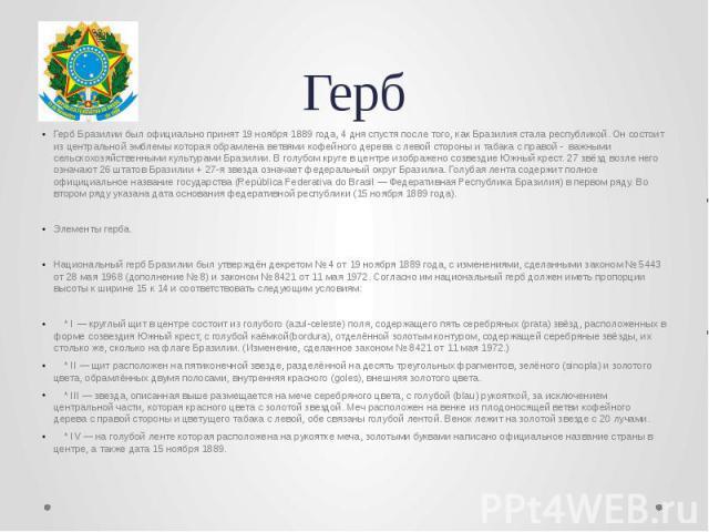 Герб Герб Бразилии был официально принят 19 ноября 1889 года, 4 дня спустя после того, как Бразилия стала республикой. Он состоит из центральной эмблемы которая обрамлена ветвями кофейного дерева с левой стороны и табака с правой - важными сельскохо…