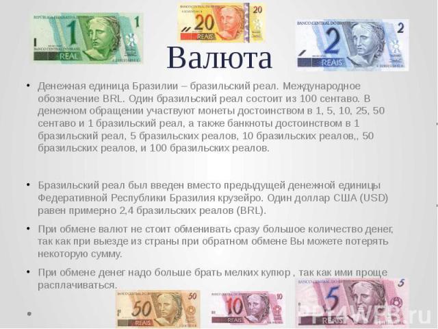 Валюта Денежная единица Бразилии – бразильский реал. Международное обозначение BRL. Один бразильский реал состоит из 100 сентаво. В денежном обращении участвуют монеты достоинством в 1, 5, 10, 25, 50 сентаво и 1 бразильский реал, а также банкноты до…