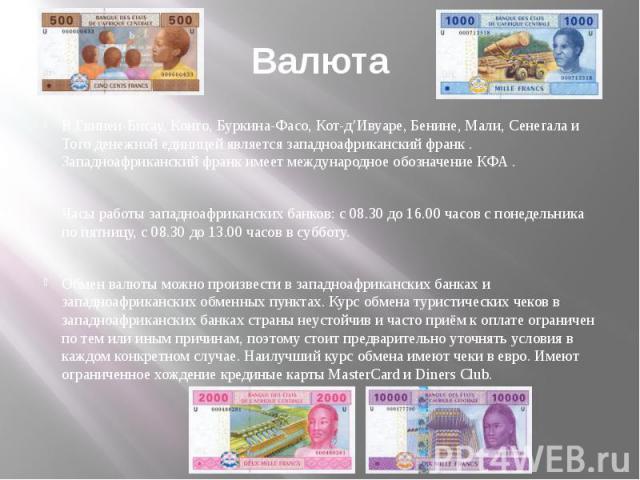 Валюта В Гвинеи-Бисау, Конго, Буркина-Фасо, Кот-д'Ивуаре, Бенине, Мали, Сенегала и Того денежной единицей является западноафриканский франк . Западноафриканский франк имеет международное обозначение КФА . Часы работы западноафриканских банков: с 08.…