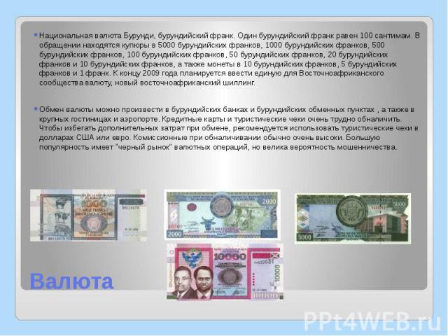 Валюта Национальная валюта Бурунди, бурундийский франк. Один бурундийский франк равен 100 сантимам. В обращении находятся купюры в 5000 бурундийских франков, 1000 бурундийских франков, 500 бурундийских франков, 100 бурундийских франков, 50 бурундийс…