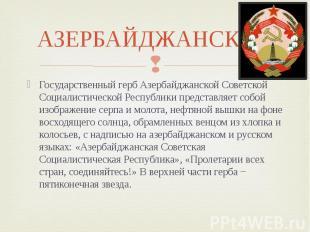 АЗЕРБАЙДЖАНСКАЯ Государственный герб Азербайджанской Советской Социалистической