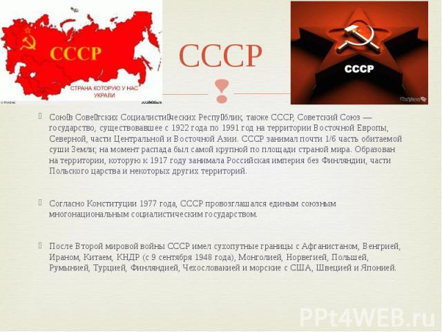 СССР Сою з Сове тских Социалисти ческих Респу блик, также СССР, Советский Союз — государство, существовавшее с 1922 года по 1991 год на территории Восточной Европы, Северной, части Центральной и Восточной Азии. СССР занимал почти 1/6 часть обитаемой…