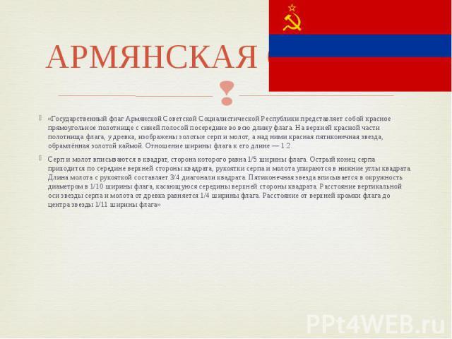 АРМЯНСКАЯ ССР флаг «Государственный флаг Армянской Советской Социалистической Республики представляет собой красное прямоугольное полотнище с синей полосой посередине во всю длину флага. На верхней красной части полотнища флага, у древка, изображены…