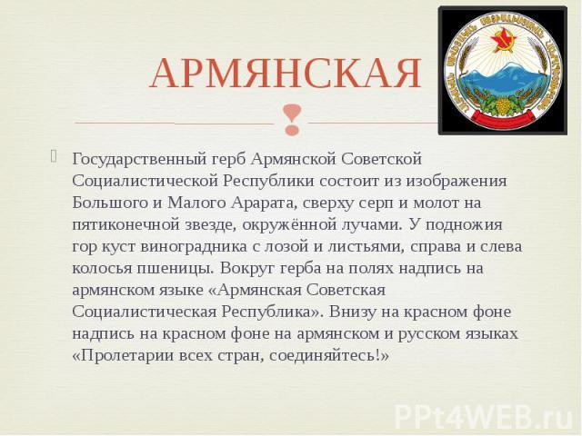 АРМЯНСКАЯ Государственный герб Армянской Советской Социалистической Республики состоит из изображения Большого и Малого Арарата, сверху серп и молот на пятиконечной звезде, окружённой лучами. У подножия гор куст виноградника с лозой и листьями, спра…