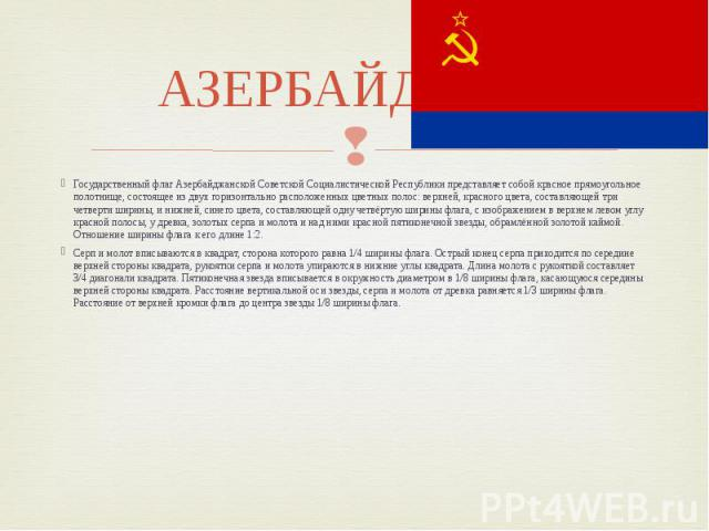 АЗЕРБАЙДЖАН Государственный флаг Азербайджанской Советской Социалистической Республики представляет собой красное прямоугольное полотнище, состоящее из двух горизонтально расположенных цветных полос: верхней, красного цвета, составляющей три четверт…