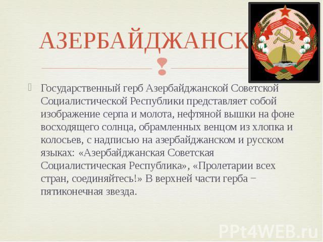 АЗЕРБАЙДЖАНСКАЯ Государственный герб Азербайджанской Советской Социалистической Республики представляет собой изображение серпа и молота, нефтяной вышки на фоне восходящего солнца, обрамленных венцом из хлопка и колосьев, с надписью на азербайджанск…