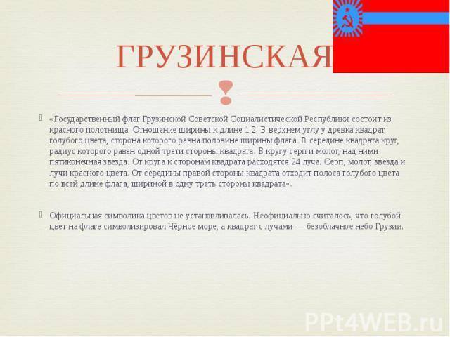 ГРУЗИНСКАЯ «Государственный флаг Грузинской Советской Социалистической Республики состоит из красного полотнища. Отношение ширины к длине 1:2. В верхнем углу у древка квадрат голубого цвета, сторона которого равна половине ширины флага. В середине к…