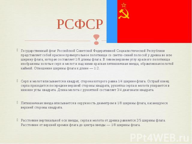 РСФСР флаг Государственный флаг Российской Советской Федеративной Социалистической Республики представляет собой красное прямоугольное полотнище со светло-синей полосой у древка во всю ширину флага, которая составляет 1/8 длины флага. В левом верхне…