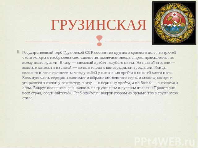 ГРУЗИНСКАЯ Государственный герб Грузинской ССР состоит из круглого красного поля, в верхней части которого изображена светящаяся пятиконечная звезда с простирающимися по всему полю лучами. Внизу — снежный хребет голубого цвета. На правой стороне — з…