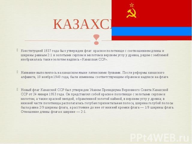 КАЗАХСКАЯ Конституцией 1937 года был утвержден флаг: красное полотнище с соотношением длины и ширины равным 2:1 и золотыми серпом и молотом в верхнем углу у древка, рядом с эмблемой изображалась также золотом надпись «Казахская ССР». Название выполн…