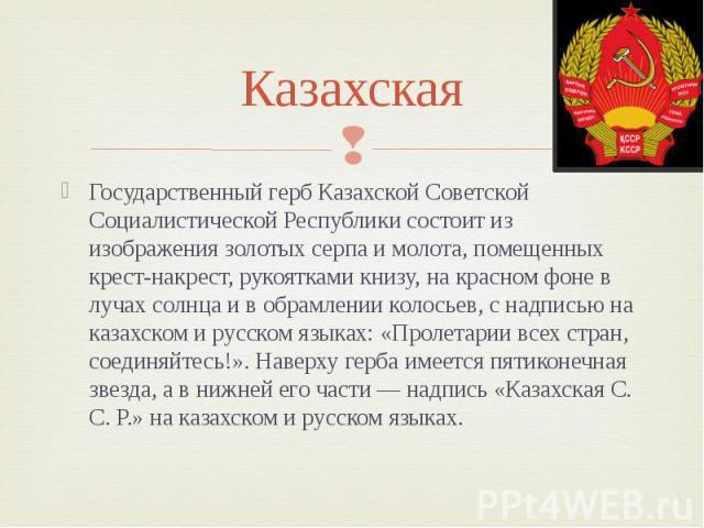 Казахская Государственный герб Казахской Советской Социалистической Республики состоит из изображения золотых серпа и молота, помещенных крест-накрест, рукоятками книзу, на красном фоне в лучах солнца и в обрамлении колосьев, с надписью на казахском…