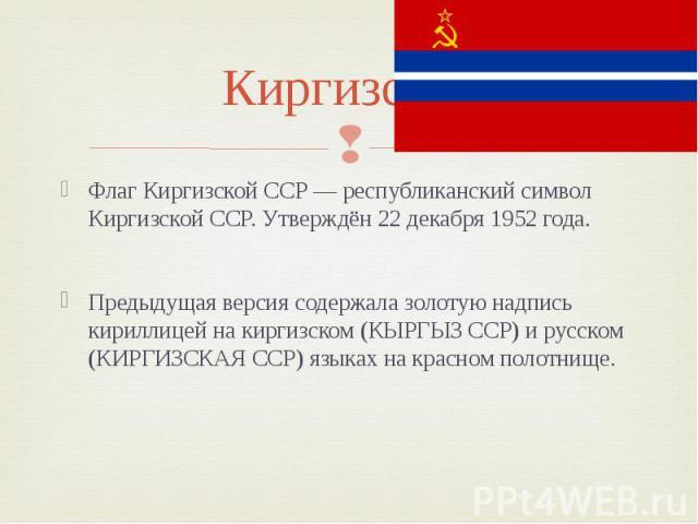 Киргизская Флаг Киргизской ССР — республиканский символ Киргизской ССР. Утверждён 22 декабря 1952 года. Предыдущая версия содержала золотую надпись кириллицей на киргизском (КЫРГЫЗ ССР) и русском (КИРГИЗСКАЯ ССР) языках на красном полотнище.