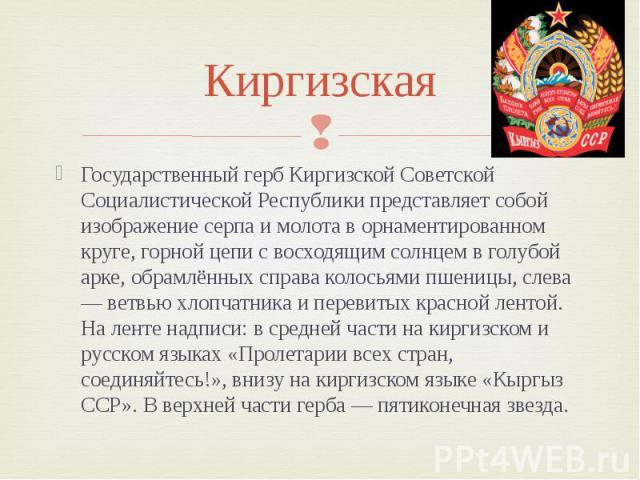 Киргизская Государственный герб Киргизской Советской Социалистической Республики представляет собой изображение серпа и молота в орнаментированном круге, горной цепи с восходящим солнцем в голубой арке, обрамлённых справа колосьями пшеницы, слева — …