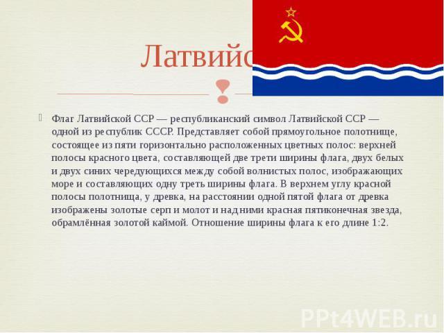 Латвийская Флаг Латвийской ССР — республиканский символ Латвийской ССР — одной из республик СССР. Представляет собой прямоугольное полотнище, состоящее из пяти горизонтально расположенных цветных полос: верхней полосы красного цвета, составляющей дв…