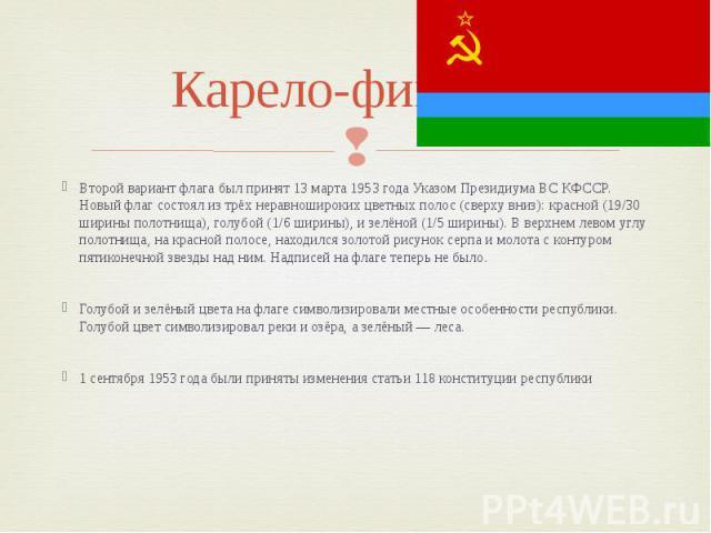 Карело-финская Второй вариант флага был принят 13 марта 1953 года Указом Президиума ВС КФССР. Новый флаг состоял из трёх неравношироких цветных полос (сверху вниз): красной (19/30 ширины полотнища), голубой (1/6 ширины), и зелёной (1/5 ширины). В ве…