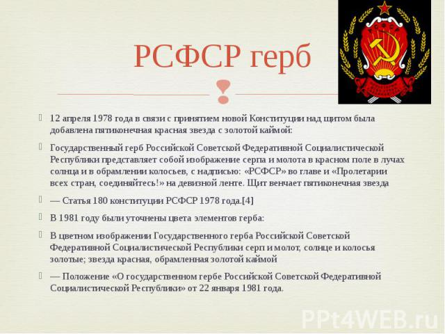 РСФСР герб 12 апреля 1978 года в связи с принятием новой Конституции над щитом была добавлена пятиконечная красная звезда с золотой каймой: Государственный герб Российской Советской Федеративной Социалистической Республики представляет собой изображ…