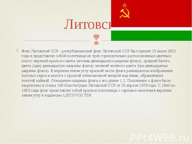 Литовская Флаг Литовской ССР - республиканский флаг Литовской ССР был принят 15 июля 1953 года и представлял собой полотнище из трёх горизонтально расположенных цветных полос: верхней красного цвета (восемь двенадцатых ширины флага); средней белого …