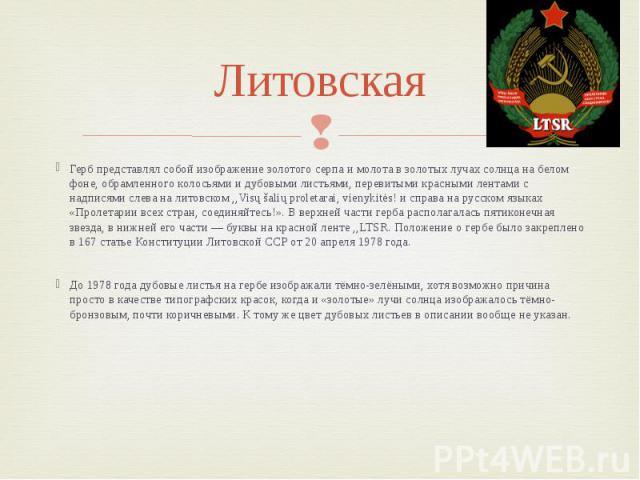 Литовская Герб представлял собой изображение золотого серпа и молота в золотых лучах солнца на белом фоне, обрамленного колосьями и дубовыми листьями, перевитыми красными лентами с надписями слева на литовском ,,Visų šalių proletarai, vienykitės! и …