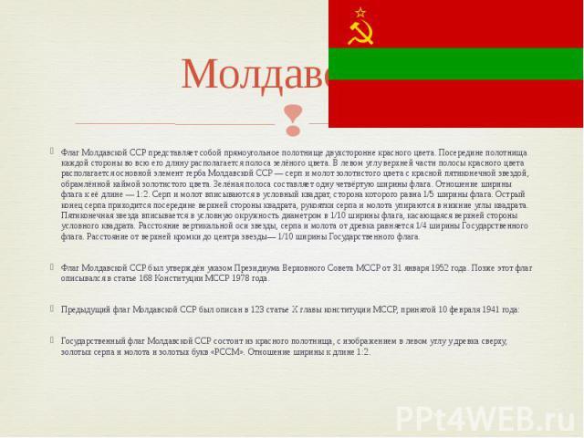 Молдавская Флаг Молдавской ССР представляет собой прямоугольное полотнище двухсторонне красного цвета. Посередине полотнища каждой стороны во всю его длину располагается полоса зелёного цвета. В левом углу верхней части полосы красного цвета распола…