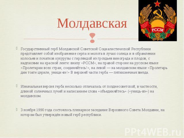 Молдавская Государственный герб Молдавской Советской Социалистической Республики представляет собой изображение серпа и молота в лучах солнца и в обрамлении колосьев и початков кукурузы с гирляндой из гроздьев винограда и плодов, с надписями на крас…
