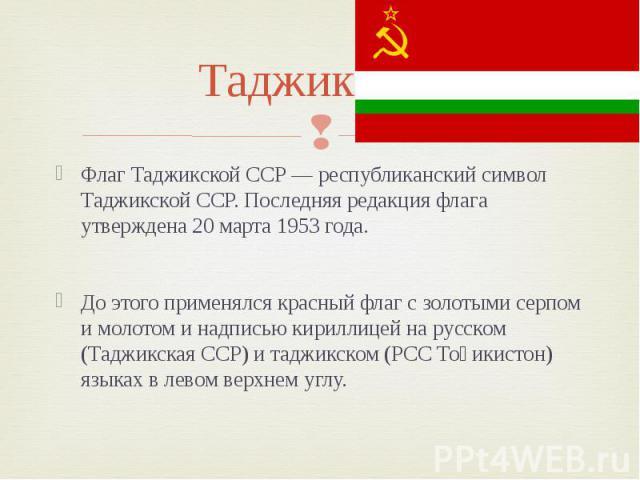 Таджикская Флаг Таджикской ССР — республиканский символ Таджикской ССР. Последняя редакция флага утверждена 20 марта 1953 года. До этого применялся красный флаг с золотыми серпом и молотом и надписью кириллицей на русском (Таджикская ССР) и таджикск…