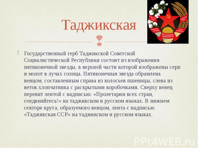 Таджикская Государственный герб Таджикской Советской Социалистической Республики состоит из изображения пятиконечной звезды, в верхней части которой изображены серп и молот в лучах солнца. Пятиконечная звезда обрамлена венцом, составленным справа из…