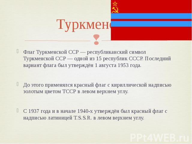Туркменская Флаг Туркменской ССР — республиканский символ Туркменской ССР — одной из 15 республик СССР. Последний вариант флага был утверждён 1 августа 1953 года. До этого применялся красный флаг с кириллической надписью золотым цветом ТССР в левом …