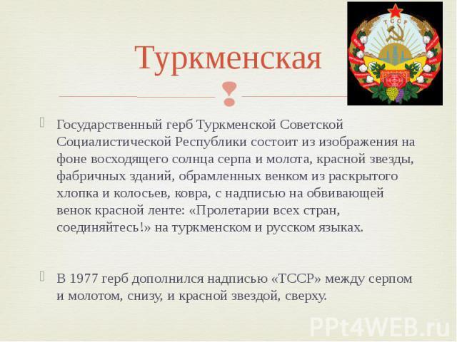 Туркменская Государственный герб Туркменской Советской Социалистической Республики состоит из изображения на фоне восходящего солнца серпа и молота, красной звезды, фабричных зданий, обрамленных венком из раскрытого хлопка и колосьев, ковра, с надпи…