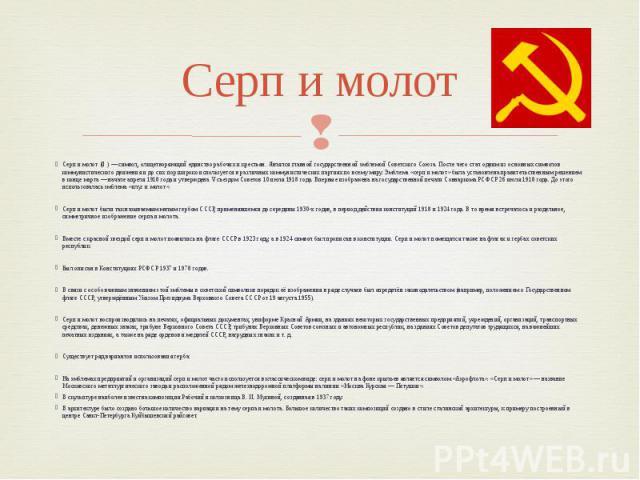 Серп и молот Серп и молот (☭) — символ, олицетворяющий единство рабочих и крестьян. Являлся главной государственной эмблемой Советского Союза. После чего стал одним из основных символов коммунистического движения и до сих пор широко используется в р…