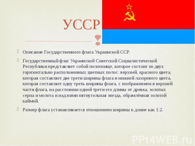 УССР флаг Описание Государственного флага Украинской ССР. Государственный флаг Украинской Советской Социалистической Республики представляет собой полотнище, которое состоит из двух горизонтально расположенных цветных полос: верхней, красного цвета,…
