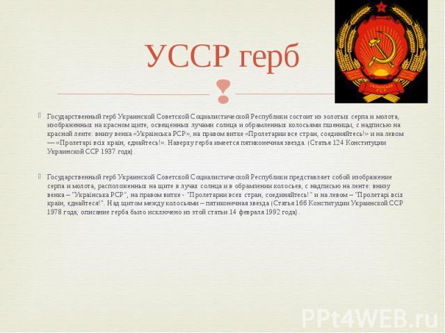 УССР герб Государственный герб Украинской Советской Социалистической Республики состоит из золотых серпа и молота, изображенных на красном щите, освещенных лучами солнца и обрамленных колосьями пшеницы, с надписью на красной ленте: внизу венка «Укра…