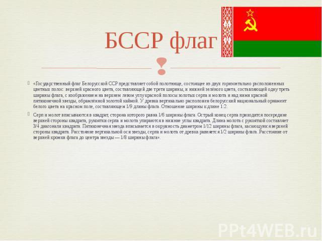 БССР флаг «Государственный флаг Белорусской ССР представляет собой полотнище, состоящее из двух горизонтально расположенных цветных полос: верхней красного цвета, составляющей две трети ширины, и нижней зелёного цвета, составляющей одну треть ширины…