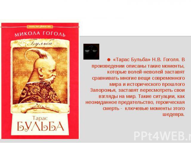 ☻ «Тарас Бульба» Н.В. Гоголя. В произведении описаны такие моменты, которые волей-неволей заставят сравнивать многие вещи современного мира и исторического прошлого Запорожья, заставят пересмотреть свои взгляды на мир. Такие ситуации, как неожиданно…