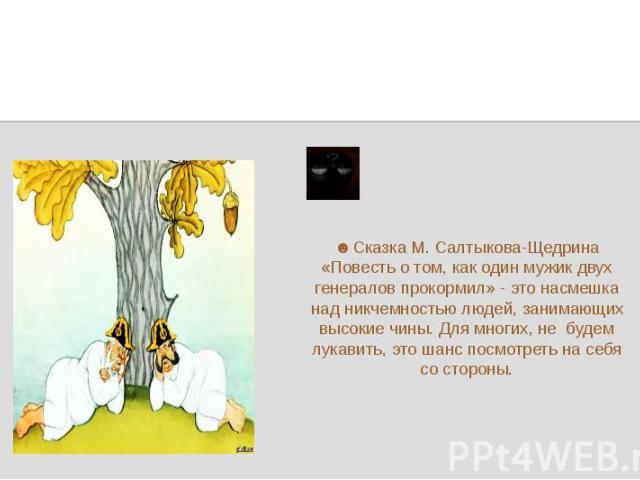 ☻Сказка М. Салтыкова-Щедрина «Повесть о том, как один мужик двух генералов прокормил» - это насмешка над никчемностью людей, занимающих высокие чины. Для многих, не будем лукавить, это шанс посмотреть на себя со стороны.