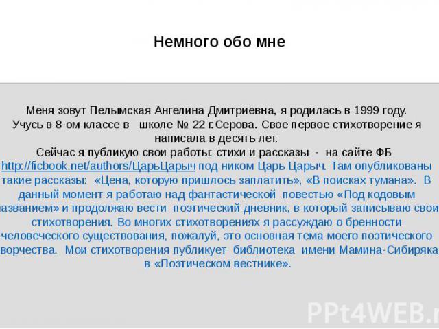 Немного обо мне Меня зовут Пелымская Ангелина Дмитриевна, я родилась в 1999 году. Учусь в 8-ом классе в школе № 22 г.Серова. Свое первое стихотворение я написала в десять лет. Сейчас я публикую свои работы: стихи и рассказы - на сайте ФБ http://ficb…