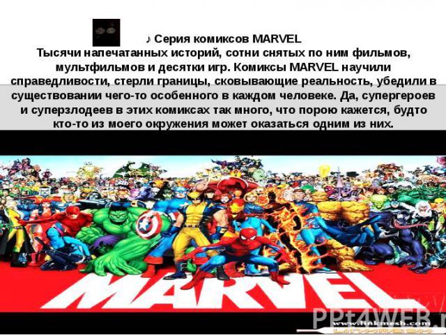 ♪ Серия комиксов MARVEL Тысячи напечатанных историй, сотни снятых по ним фильмов, мультфильмов и десятки игр. Комиксы MARVEL научили справедливости, стерли границы, сковывающие реальность, убедили в существовании чего-то особенного в каждом человеке…