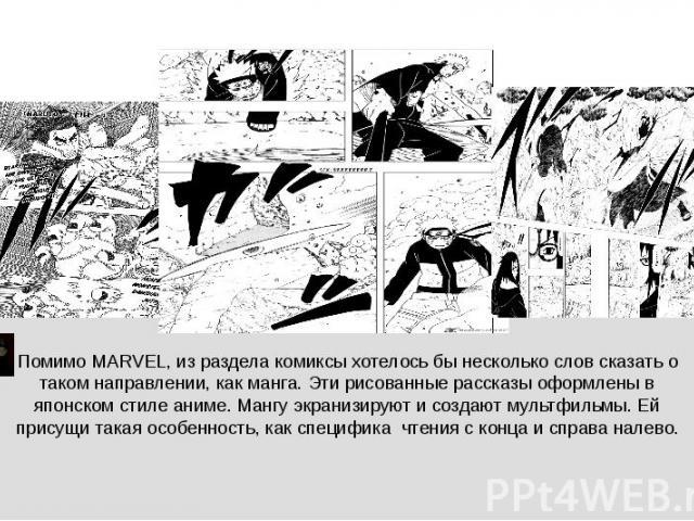 ♪ Помимо MARVEL, из раздела комиксы хотелось бы несколько слов сказать о таком направлении, как манга. Эти рисованные рассказы оформлены в японском стиле аниме. Мангу экранизируют и создают мультфильмы. Ей присущи такая особенность, как специфика чт…