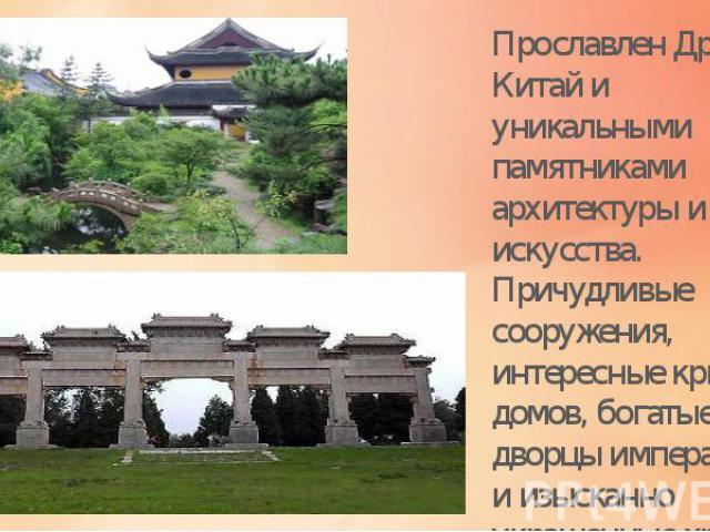 Прославлен Древний Китай и уникальными памятниками архитектуры и искусства. Причудливые сооружения, интересные крыши домов, богатые дворцы императоров и изысканно украшенные храмы.