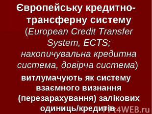 Європейську кредитно-трансферну систему (European Credit Transfer System, ECTS;