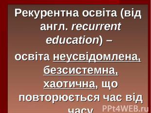 Рекурентна освіта (від англ. recurrent education) – Рекурентна освіта (від англ.