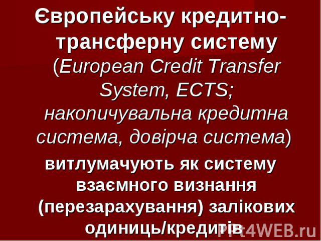 Європейську кредитно-трансферну систему (European Credit Transfer System, ECTS; накопичувальна кредитна система, довірча система) Європейську кредитно-трансферну систему (European Credit Transfer System, ECTS; накопичувальна кредитна система, довірч…