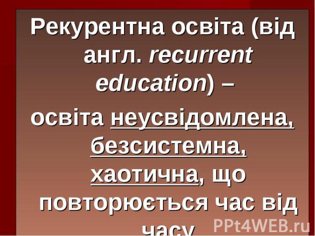 Рекурентна освіта (від англ. recurrent education) – Рекурентна освіта (від англ. recurrent education) – освіта неусвідомлена, безсистемна, хаотична, що повторюється час від часу