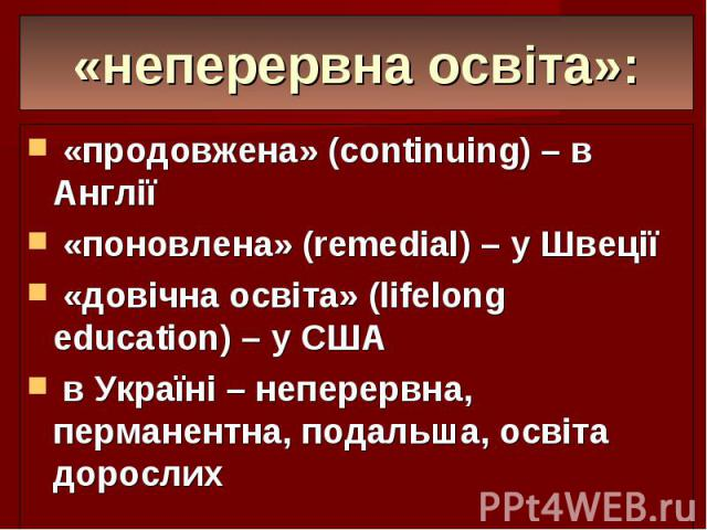 «неперервна освіта»: «продовжена» (continuing) – в Англії «поновлена» (remedial) – у Швеції «довічна освіта» (lifelong education) – у США в Україні – неперервна, перманентна, подальша, освіта дорослих