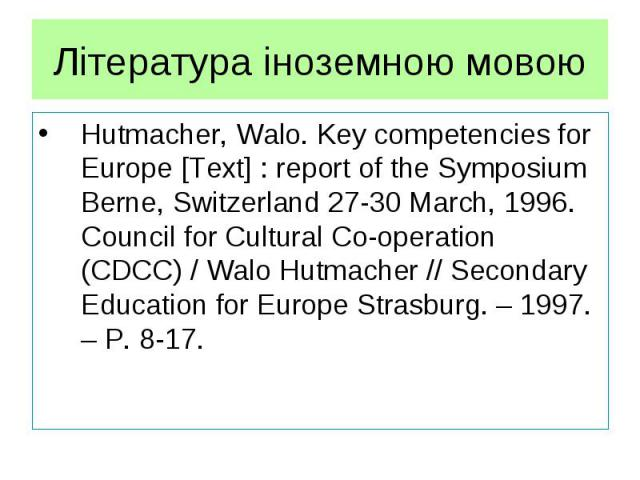 Література іноземною мовою Hutmacher, Walo. Key competencies for Europe [Text] : report of the Symposium Berne, Switzerland 27-30 March, 1996. Council for Cultural Co-operation (CDCC) / Walo Hutmacher // Secondary Education for Europe Strasburg. – 1…