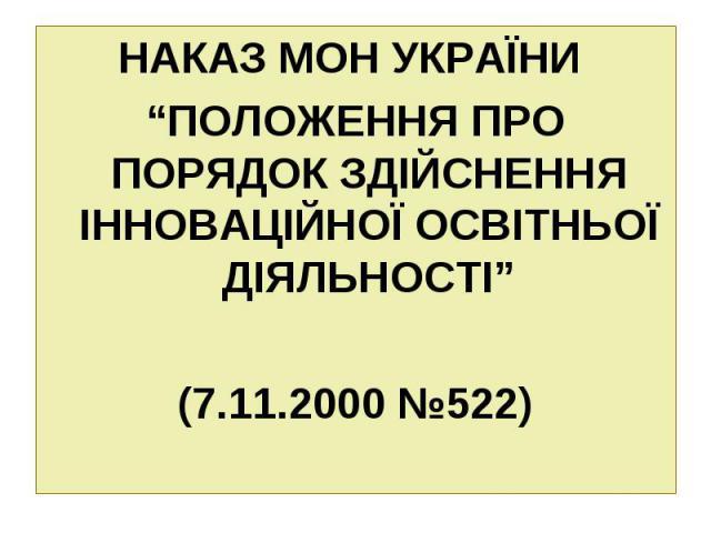 """НАКАЗ МОН УКРАЇНИ НАКАЗ МОН УКРАЇНИ """"ПОЛОЖЕННЯ ПРО ПОРЯДОК ЗДІЙСНЕННЯ ІННОВАЦІЙНОЇ ОСВІТНЬОЇ ДІЯЛЬНОСТІ"""" (7.11.2000 №522)"""