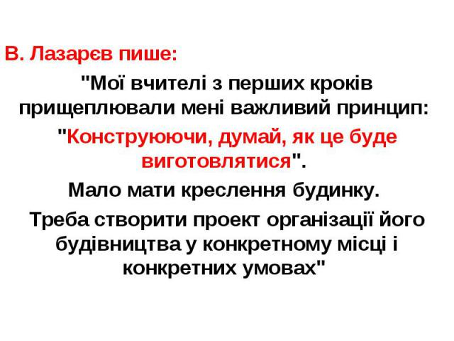 """В. Лазарєв пише: В. Лазарєв пише: """"Мої вчителі з перших кроків прищеплювали мені важливий принцип: """"Конструюючи, думай, як це буде виготовлятися"""". Мало мати креслення будинку. Треба створити проект організації його будівництва у конкр…"""