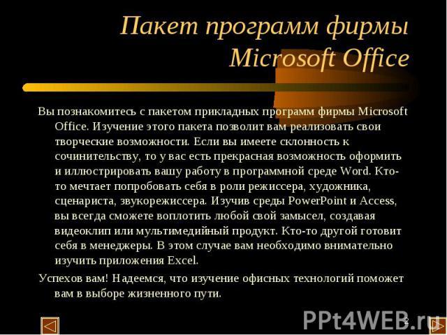 Пакет программ фирмы Microsoft Office Вы познакомитесь с пакетом прикладных программ фирмы Microsoft Office. Изучение этого пакета позволит вам реализовать свои творческие возможности. Если вы имеете склонность к сочинительству, то у вас есть прекра…