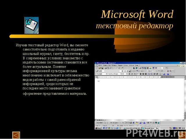 Microsoft Word текстовый редактор Изучив текстовый редактор Word, вы сможете самостоятельно подготовить к изданию школьный журнал, газету, бюллетень и пр. В современных условиях знакомство с издательскими системами становится все более актуальным. П…